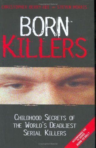 Born Killers: Childhood Secrets of the World's Deadliest Serial Killers by Christopher Berry-Dee, Steven Morris