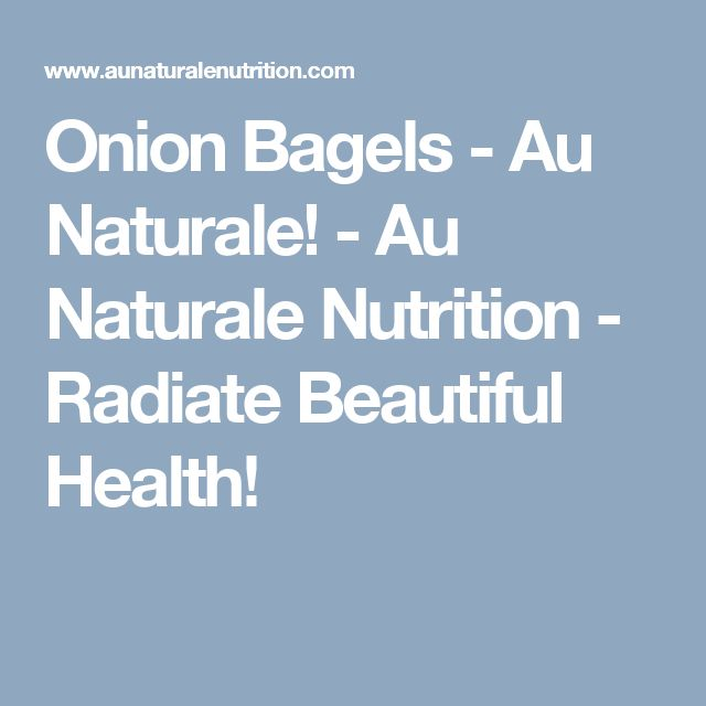 Onion Bagels - Au Naturale! - Au Naturale Nutrition - Radiate Beautiful Health!