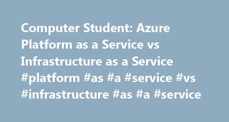 Computer Student: Azure Platform as a Service vs Infrastructure as a Service #platform #as #a #service #vs #infrastructure #as #a #service http://guyana.remmont.com/computer-student-azure-platform-as-a-service-vs-infrastructure-as-a-service-platform-as-a-service-vs-infrastructure-as-a-service/  # Azure Platform as a Service vs Infrastructure as a Service Platform as a service (paas) sounds nice, you have a load of servers on the cloud somewhere where you are paying just for what you need or…