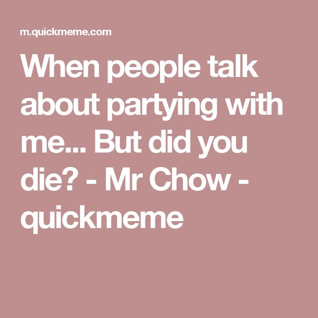 When people talk about partying with me... But did you die? - Mr Chow - quickmeme