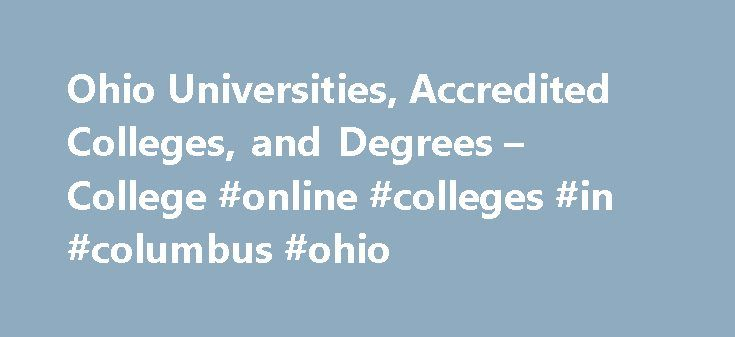 Ohio Universities, Accredited Colleges, and Degrees – College #online #colleges #in #columbus #ohio http://energy.nef2.com/ohio-universities-accredited-colleges-and-degrees-college-online-colleges-in-columbus-ohio/  # Ohio Universities, Accredited Colleges, and Degrees Request More Information As the seventh most populous U.S. state, with more than 11.5 million residents, Ohio is home to more than 350 colleges and universities. The state's largest public university, Ohio State University, is…