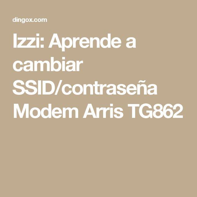 Izzi: Aprende a cambiar SSID/contraseña Modem Arris TG862