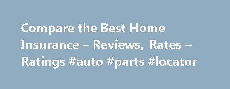 Compare the Best Home Insurance – Reviews, Rates – Ratings #auto #parts #locator http://auto.nef2.com/compare-the-best-home-insurance-reviews-rates-ratings-auto-parts-locator/  #auto insurance ratings # Compare the Best Home Insurance Home insurance, (or homeowner's insurance), is an insurance policy that covers residential homes against loss or damage. Policies differ among providers, but this type of insurance can protect your home and belongings against loss due to fire, theft, and…