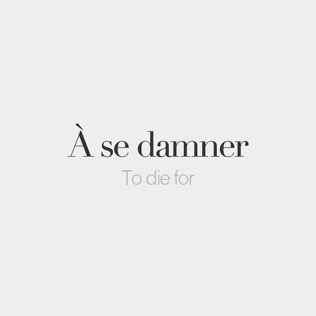 À se damner (literally: to damn one's self)   To die for   /a sə dɑ.ne/