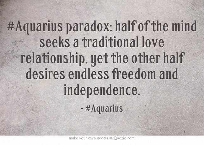 #Aquarius paradox: half of the mind seeks a traditional love relationship, yet the other half desires endless freedom and independence.