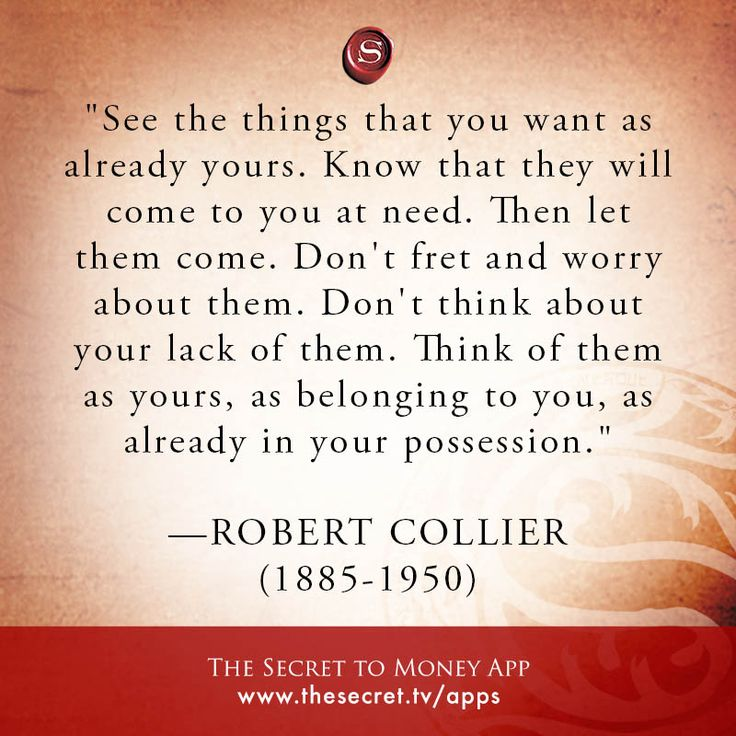 """See the things that you want as already yours. Know that they will come to you at need. Then let them come. Don't fret and worry about them. Don't think about your lack of them. Think of them as yours, as belonging to you, as already in your possession.""   -ROBERT COLLIER   (1885-1950)  from The Secret To Money app"