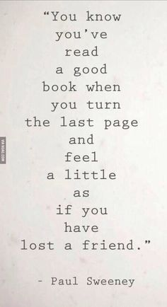 You know you've read a good book when you turn the last page and feel a little as if you have lost a friend. - Paul Sweeney