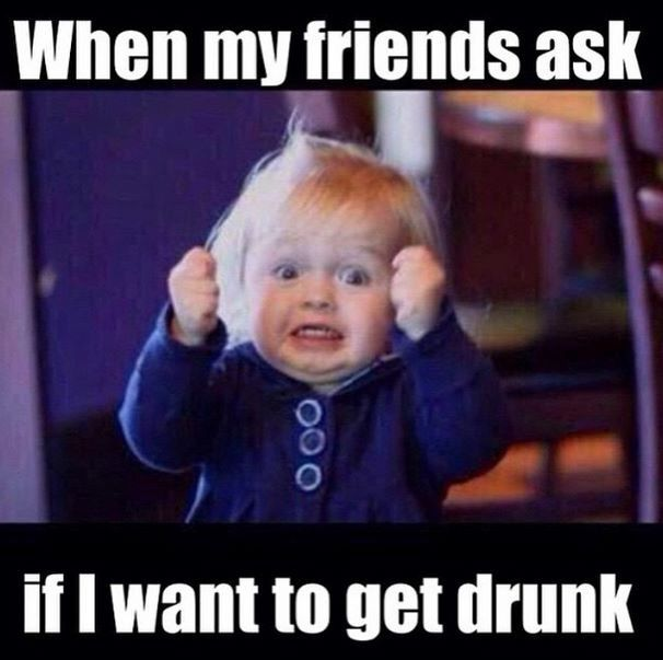 When my friends ask if I want to get drunk!