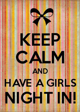 KEEP CALM AND HAVE A GIRLS NIGHT IN!