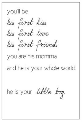 You'll be his first kiss, his first love, his first friend.  You are his momma and he is your whole world.  He is your little boy.
