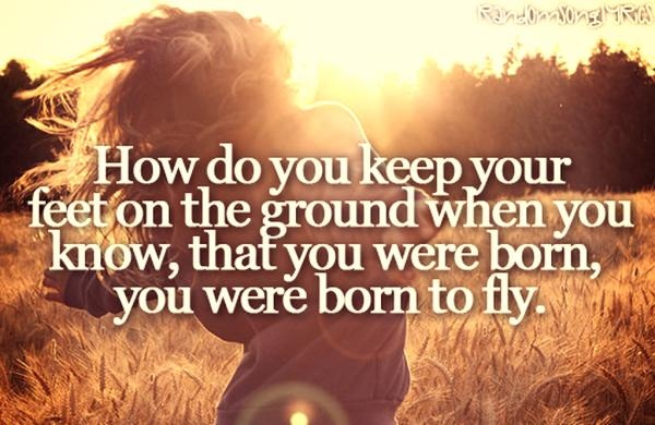 And how do you keep your feet on the ground when you know, that you were born, you were born, you were born to fly    - Sara Evans