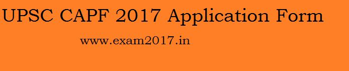 UPSC CAPF 2017 Application Form UPSC CAPF Notification/Online Registration/Exam date & Advertisement Central Armed Police Forces through the website www.upsconline.nic.in