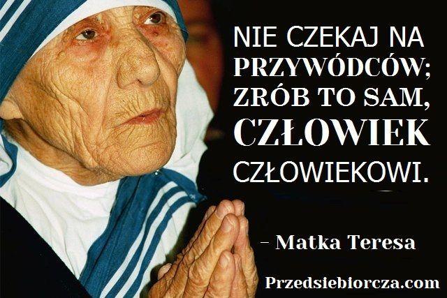"""""""Nie czekaj na przywódców; zrób to sam, człowiek człowiekowi."""" Matka Teresa z Kalkuty"""
