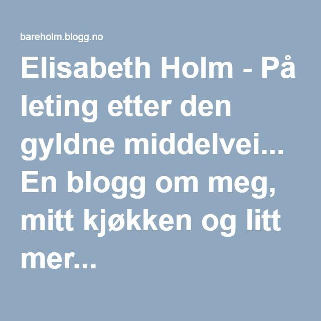 Elisabeth Holm - På leting etter den gyldne middelvei... En blogg om meg, mitt kjøkken og litt mer...