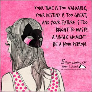 Your time is too valuable, your destiny is too great, and your future is too bright to waste a single moment. Be a now person. ~Joel Osteen ..._More fantastic quotes on: https://www.facebook.com/SilverLiningOfYourCloud  _Follow my Quote Blog on: http://silverliningofyourcloud.wordpress.com/