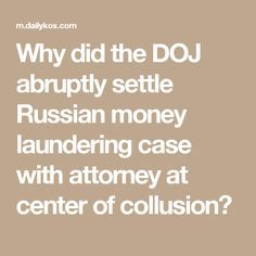 Why did the DOJ abruptly settle Russian money laundering case with attorney at center of collusion?