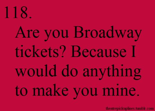 Theatre Pick-Up Line: 'Are you Broadway tickets? Because I would do anything to make you mine.'