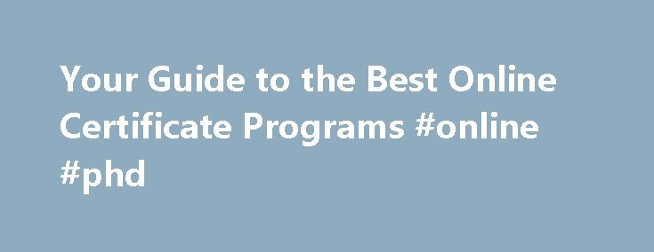 Your Guide to the Best Online Certificate Programs #online #phd http://degree.remmont.com/your-guide-to-the-best-online-certificate-programs-online-phd/  #online certificate programs # Home Welcome to OnlineCertificatePrograms.com. where you ll find all you need to know about earning a certificate in your field of choice. Earning a certificate online through distance education or distance learning can be one of…