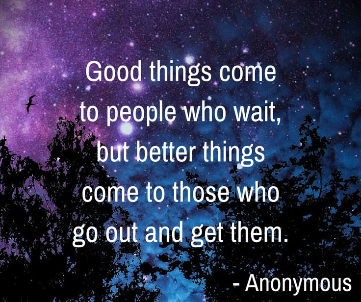 Good things come to people who wait, but better things ...