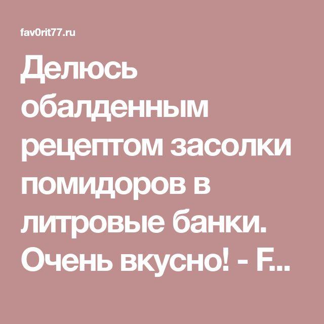 Делюсь обалденным рецептом засолки помидоров в литровые банки. Очень вкусно! - Fav0rit77.ru