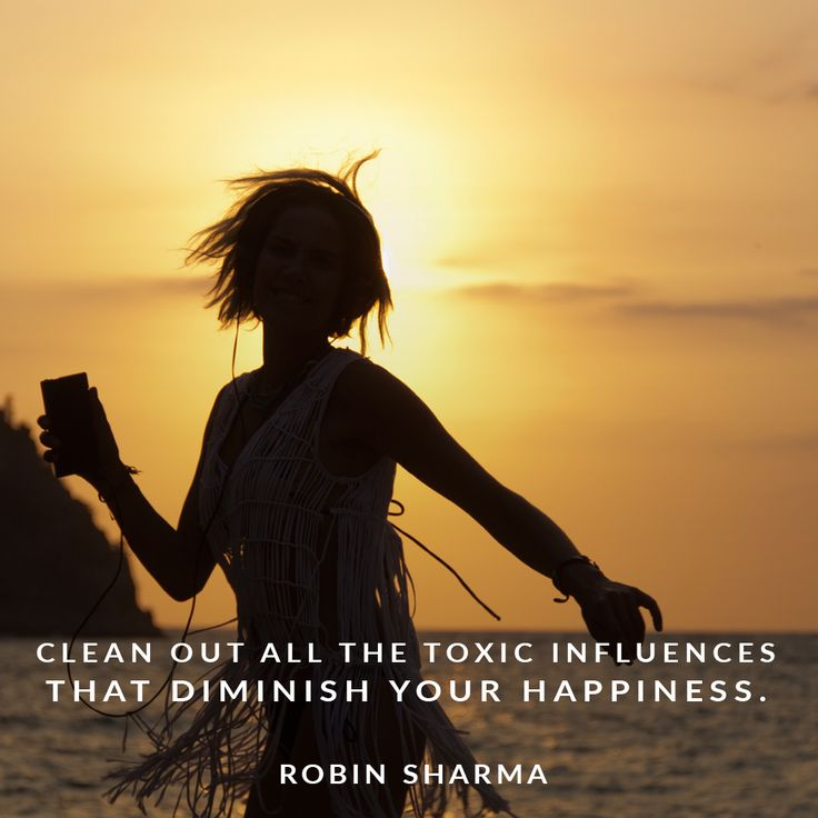 Clean out all the toxic influences that diminish your happiness.