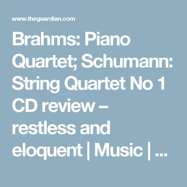 Brahms: Piano Quartet; Schumann: String Quartet No 1 CD review – restless and eloquent   Music   The Guardian