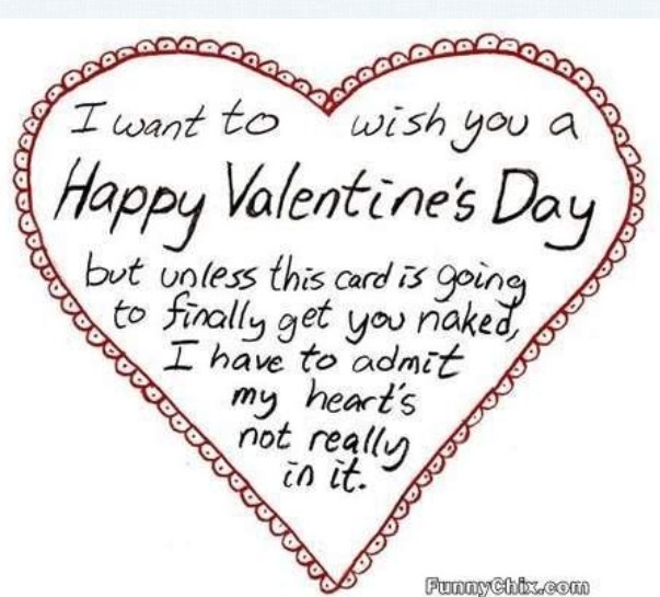i want to wish you a happy valentines day but unless this card is going to finally get you naked i have to admit my hearts not really in it