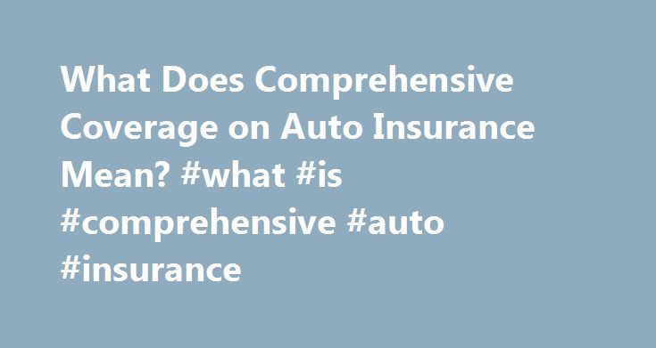 What Does Comprehensive Coverage on Auto Insurance Mean? #what #is #comprehensive #auto #insurance http://mauritius.remmont.com/what-does-comprehensive-coverage-on-auto-insurance-mean-what-is-comprehensive-auto-insurance/  # What Does Comprehensive Coverage on Auto Insurance Mean? Written by S. Arteta and Fact Checked by The Law Dictionary Staff Comprehensive Auto Insurance is an innovation introduced by insurers to their product due to the demand of expansion of the coverage of auto…