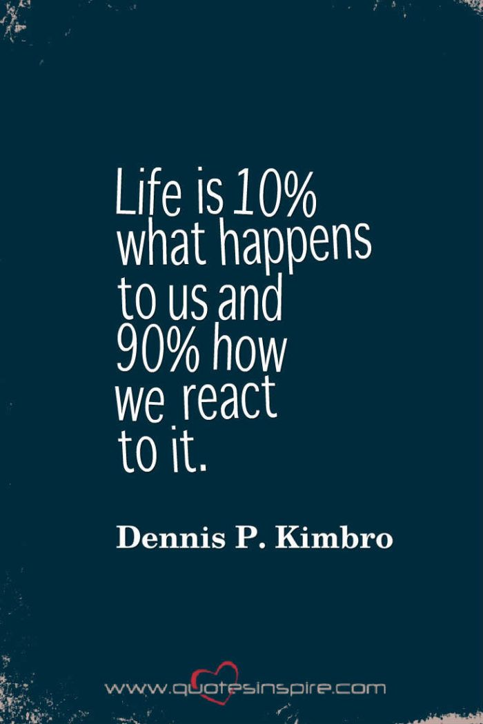 Life is 10% what happens to us and 90% how we react to it. Dennis P. Kimbro