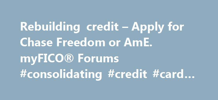 Rebuilding credit – Apply for Chase Freedom or AmE. myFICO® Forums #consolidating #credit #card #debt http://credits.remmont.com/rebuilding-credit-apply-for-chase-freedom-or-ame-myfico-forums-consolidating-credit-card-debt/  #credit cards for rebuilding credit # Website Navigation: Per another poster's suggestion in the Rebuilding Credit Forum (where I originally posted this thread), I am also posting it here in hopes I get some more replies. I have learned a…  Read moreThe post Rebuilding…
