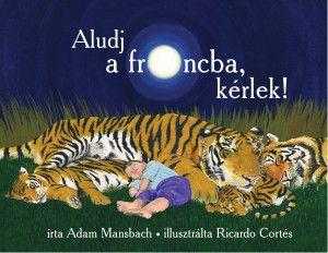 Aludj el a francba, kérlek! - Altatókönyv azoknak a szülőknek, akik a való életben élnek, ahol néhány szunyókáló kiscica és bájosan csengő rím nem elég…