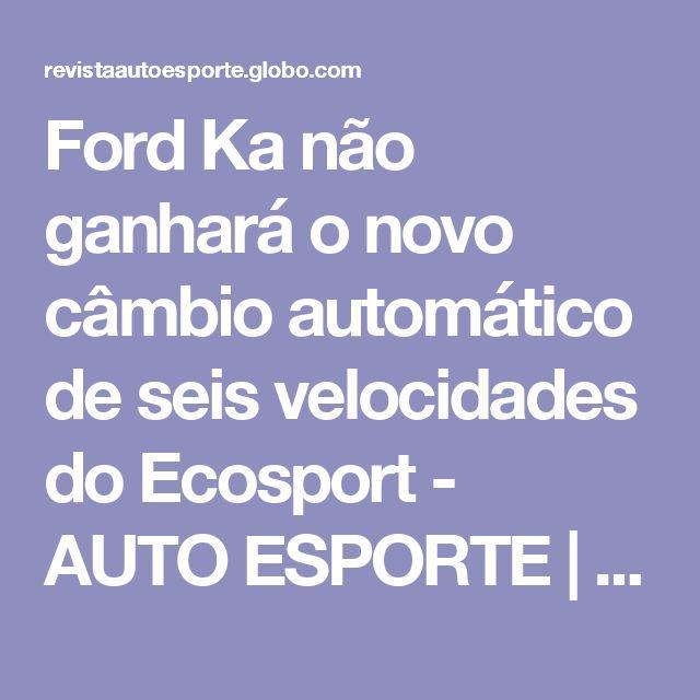 Ford Ka não ganhará o novo câmbio automático de seis velocidades do Ecosport - AUTO ESPORTE | Notícias