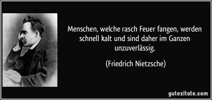 Menschen, welche rasch Feuer fangen, werden schnell kalt und sind daher im Ganzen unzuverlässig. (Friedrich Nietzsche)