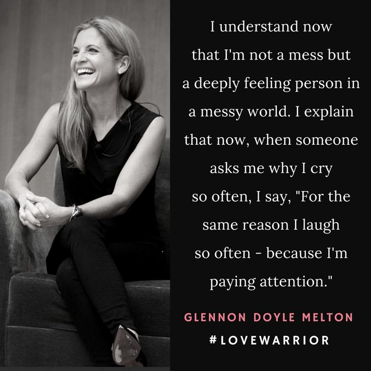 """I understand now that I'm not a mess but a deeply feeling person in a messy world. I explain that now, when someone asks me why I cry so often, """"For the same reason I laugh so often - because I'm paying attention."""" Glennon Doyle Melton ☼ #LoveWarrior"""