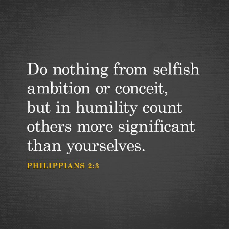 Do nothing from selfish ambition or conceit, but in humility count others more significant than yourselves.. – Philippians 2:3