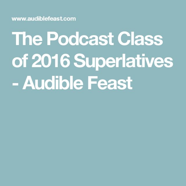 The Podcast Class of 2016 Superlatives - Audible Feast