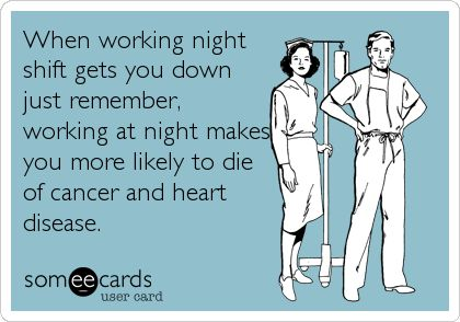 When working night shift gets you down just remember, working at night makes you more likely to die of cancer and heart disease.