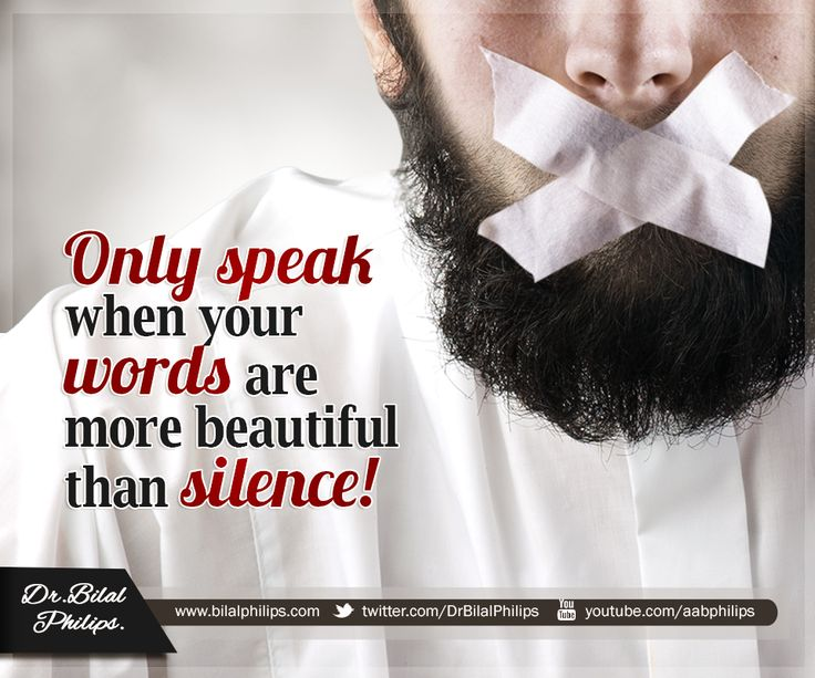 "Only speak when your words are more beautiful than silence. As the Prophet (pbuh) said, ""Whoever believes in Allah and the Last Day should either speak good things or remain silent."" [Bukhari & Muslim] Dr Bilal"