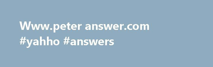 Www.peter answer.com #yahho #answers http://health.nef2.com/www-peter-answer-com-yahho-answers/  #www.peter answer.com # Updated 18 days ago – Refresh Domain Name: PETERANSWERS.COMRegistrar: DATTATEC.COM SRLSponsoring Registrar IANA ID: 1388Whois Server: whois.dattatec.comReferral URL: http://www.dattatec.comName Server: NS-1161.AWSDNS-17.ORGName Server: NS-1555.AWSDNS-02.CO.UKName Server: NS-463.AWSDNS-57.COMName Server: NS-837.AWSDNS-40.NETStatus: clientTransferProhibited…