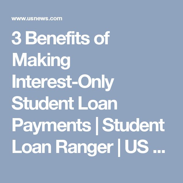 3 Benefits of Making Interest-Only Student Loan Payments | Student Loan Ranger | US News