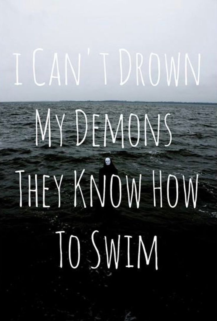 I can't drown my demons they know how to swim. - BMTH