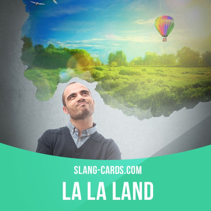 """La la land"" means an unreal place, a fantastic dreamworld. Example: Most celebrities live in a la la land of luxury hotels, expensive cars and exotic travel."