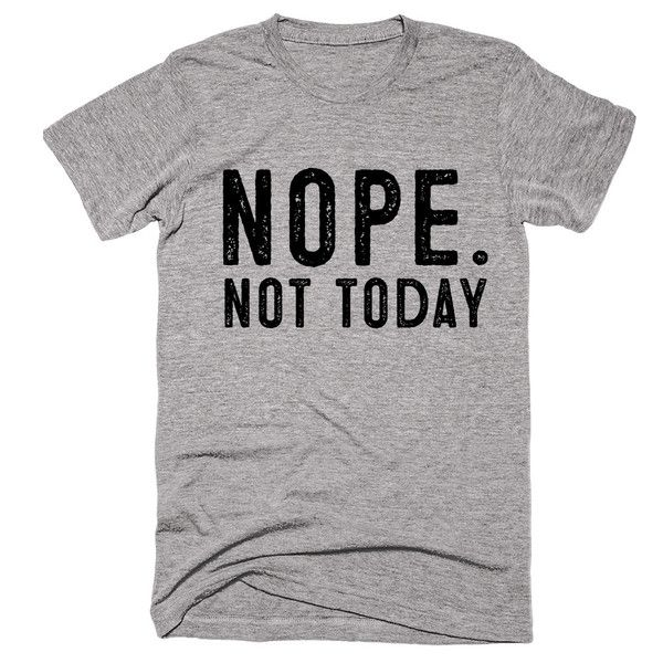 nope. not today t-shirt