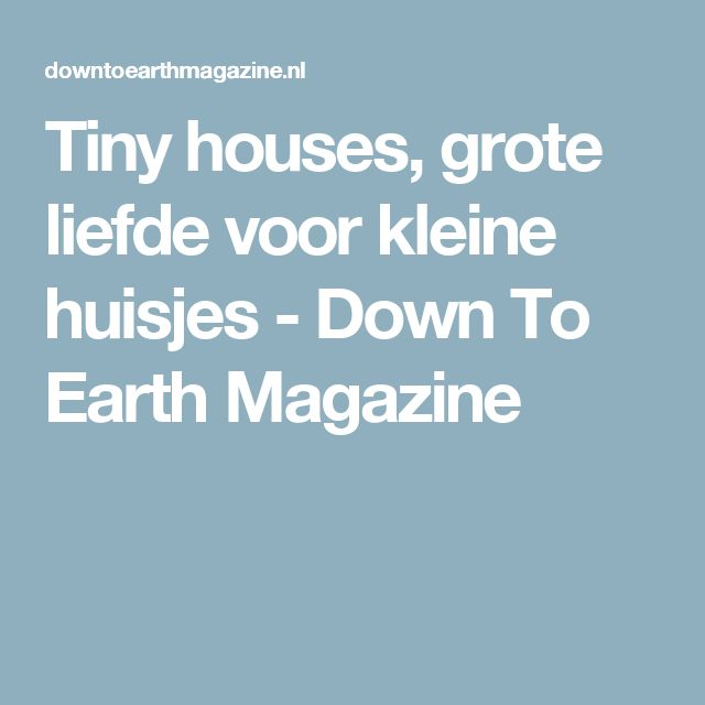 Tiny houses, grote liefde voor kleine huisjes - Down To Earth Magazine