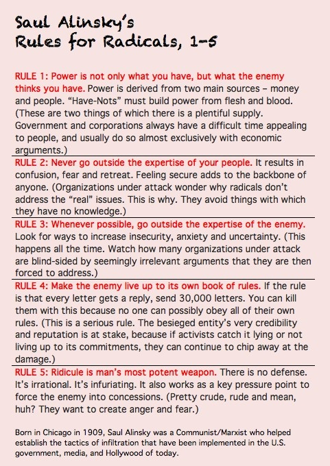 Saul Alinsky's Rules for Radicals 1-5... One evil SOB ~ and Obama and hillary are following these rules.                      These people are wickedly dangerous!  Don't kid yourself!  Source has all 12 Rules for Radicals.  Think these are bad?  You should see the rest!