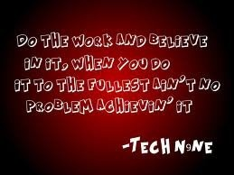 """""""Do the work and believe in it, when you do it to the fullest, ain't no problem achievin it""""- Tech n9ne <3"""