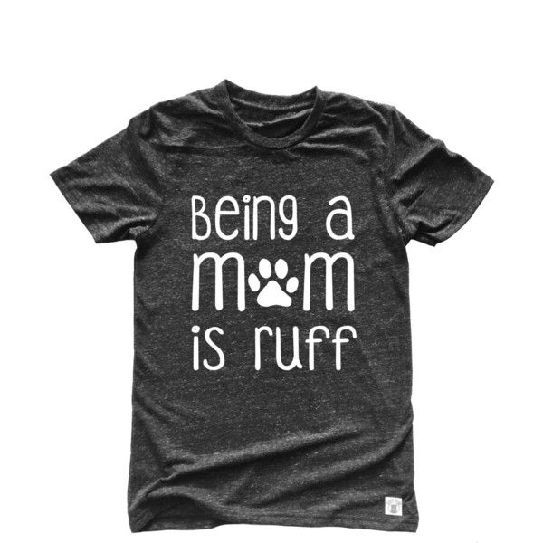 Unisex Tri-Blend T-Shirt Being a Mom Is Ruff Fur Mama Dog Mom ($21) ❤ liked on Polyvore featuring tops, t-shirts, navy, women's clothing, gray t shirt, dog t shirts, dog shirts, t shirt and grey shirt