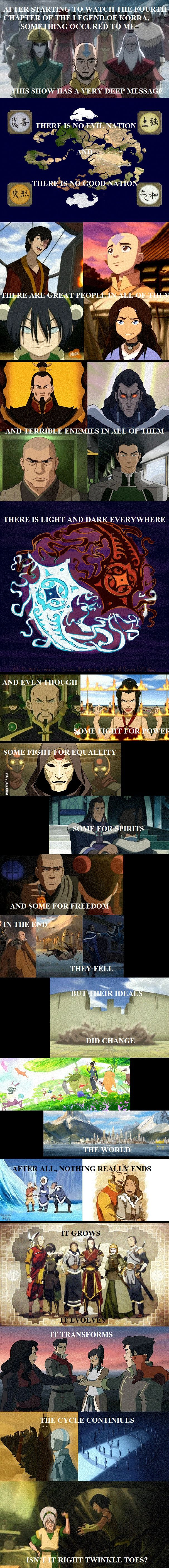 "one of the reasons i love the show is just how complex it truly is. It does a great job of showing different points of view. Most of the ""bad guys"" aren't bad, they are flawed people and you can disagree with them. best written series (ATLA & LOK)."