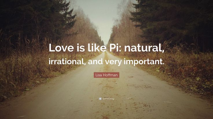 """""""Love is like Pi: natural, irrational, and very important."""" Lisa Hoffman"""