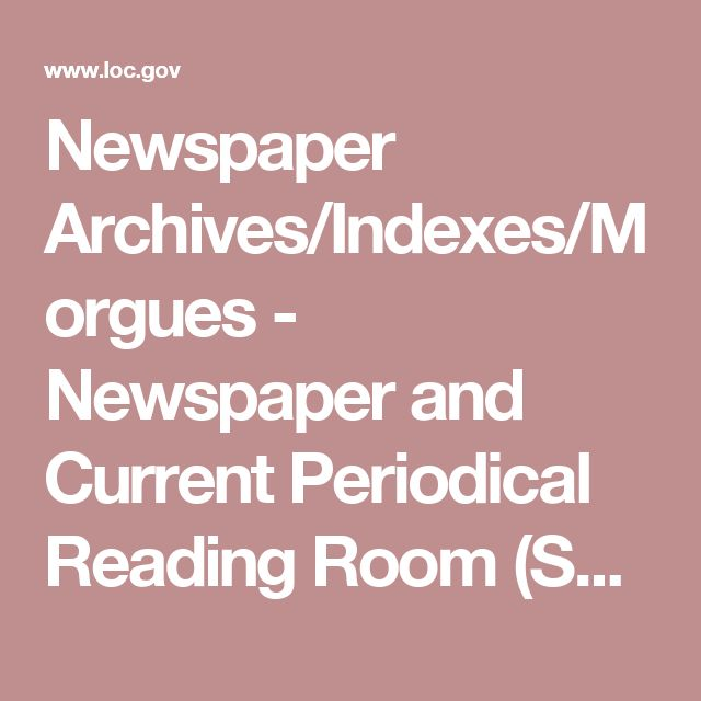Newspaper Archives/Indexes/Morgues - Newspaper and Current Periodical Reading Room (Serial and Government Publications Division, Library of Congress)